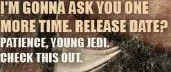 I'M GONNA ASK YOU ONE MORE TIME. RELEASE DATE? PATIENCE, YOUNG JEDI. CHECK THIS OUT.